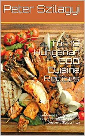 Top 18 Hungarian BBQ Cuisine Recipes: Traditional and Temporary Hungarian Barbeque and Desserts (Palacsinta) (BBQ Cookbooks and Delicious Recipes)