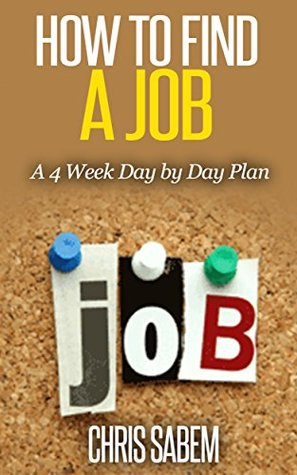 How To Find A Job: (Free Gift eBook Inside!) A 4-Week Day By Day Plan (The Do's and Don'ts, Challenges You Will Encounter, Find A Job That Suits You)