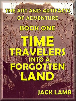 Time Travelers into a Forgotten Land (The Art and Artifacts of Adventure Book 1)