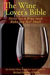 The Wine Lover's Bible: Never Let A Wine Snob Make You Feel Small