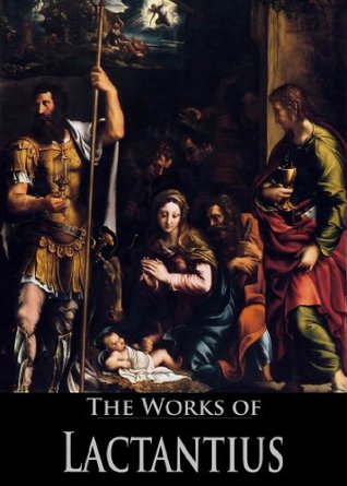 The Complete Works of Lactantius: The Divine Institutes, On the Workmanship of God, or the Formation of Man, Of the Manner in Which the Persecutors Died, ... God (4 Books With Active Table of Contents)