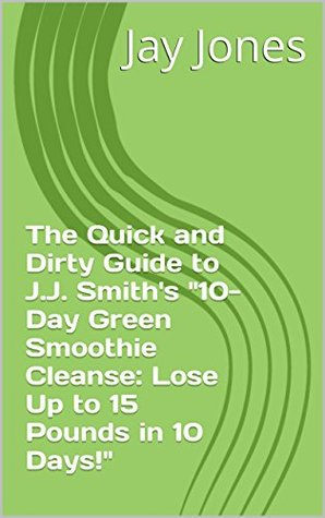 "The Quick and Dirty Guide to J.J. Smith's ""10-Day Green Smoothie Cleanse: Lose Up to 15 Pounds in 10 Days!"" (No-Bullshit Executive Summary Series)"