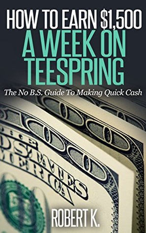 How To Earn $1,500 A Week On Teespring: A No B.S. Guide To Making Quick Cash