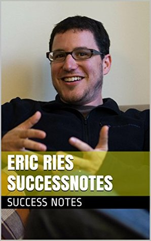 Eric Ries SUCCESSNotes: The Lean Startup, Running Lean, Zero to One, And The Lean Entrepreneur