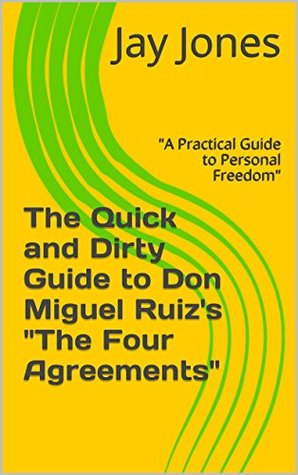 """The Quick and Dirty Guide to Don Miguel Ruiz's """"The Four Agreements"""": """"A Practical Guide to Personal Freedom"""" (No-Bullshit Executive Summary Series)"""