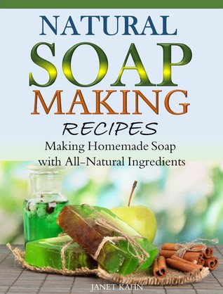 Natural Soap-Making Recipes Making Homemade Soap with All-Natural Ingredients