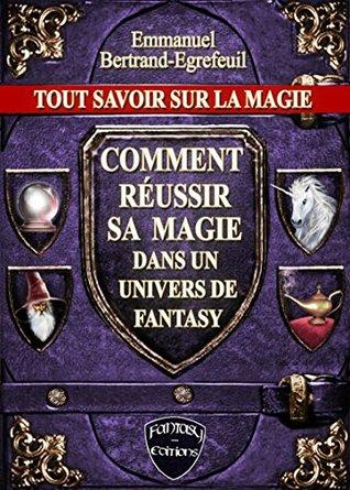 Tout savoir sur la Magie. Comment réussir sa magie dans un univers de Fantasy. (Art & Fantaisie)