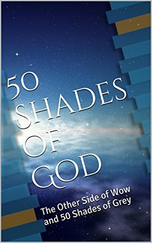 50 Shades of God: The Other Side of Wow and 50 Shades of Grey (50 Shades of God Series Book 1)