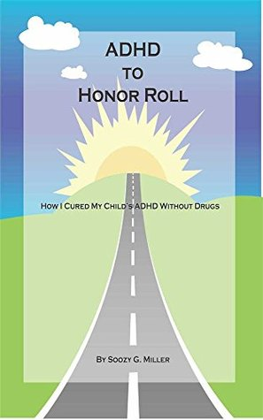 ADHD to Honor Roll: How I Cured My Child's ADHD Without Drugs (And You Can, Too!)