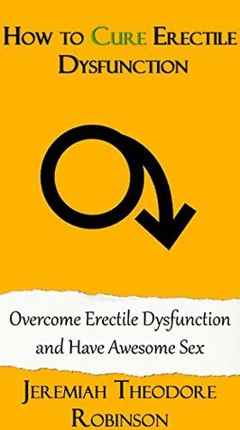 How to Cure Erectile Dysfunction: Overcome Erectile Dysfunction and Have Awesome Sex