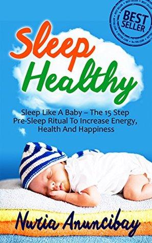 Sleep Healthy:Sleep Like A Baby - The 15 Step Pre-Sleep Ritual To Increase Energy,Health And Happiness