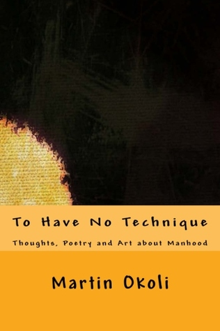 To Have No Technique: Thoughts, Poetry and Art about Manhood