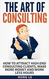 The Art of Consulting: How To Attract High End Consulting Clients, Make More Money and Work Less Hours