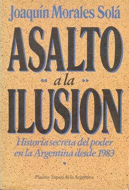 Asalto a la ilusión. Historia secreta del poder en la Argentina desde 1983