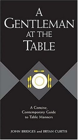 A Gentleman at the Table: A Concise, Contemporary Guide to Table Manners (GentleManners Books)