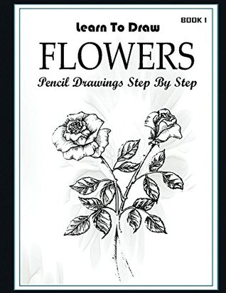 Learn to Draw Flower Pencil Drawings Step by Step Book 1: Pencil Drawing Ideas for Absolute Beginners