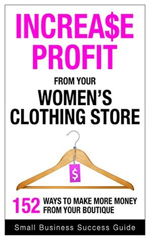 Increase Profit from Your Women's Clothing Store (fashion): 152 ways to make more money from your boutique