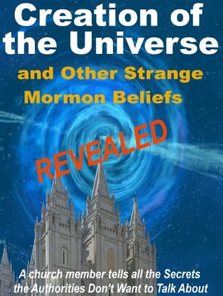 Creation of the Universe and Other Strange Mormon Beliefs Revealed. ( A church member tells all the Secrets the Authorities Don't Want to Talk About.)