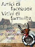 Amici di Facebook, vicini di Farmville: Storie di quotidiana follia