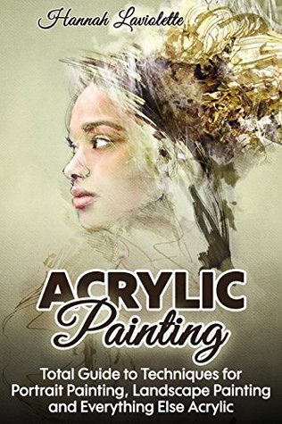 Acrylic Painting: Total Guide To Techniques For Portrait Painting, Landscape Painting, and Everything Else Acrylic