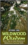 Wildwood Wisdom: Basic Tips to Gain Mastery of Wilderness Survival Skills (Wildwood wisdom, Wildwood, Wildernes survival)