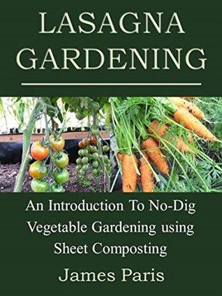 Lasagna Gardening: An Introduction To No-Dig Vegetable Gardening Using Sheet Composting