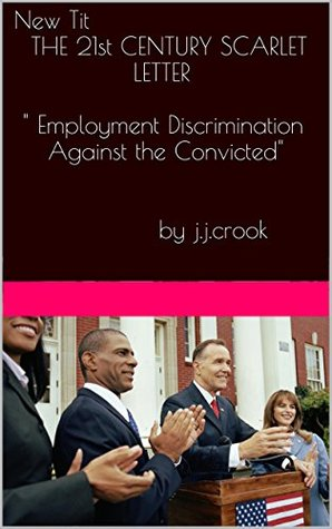 "THE 21st CENTURY SCARLET LETTER: Employment Discrimination Against Individuals With Criminal Records: ""Insects in a jar"" - The hopeless lives of 60 million Americans refused employment and income"