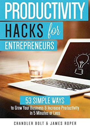 productivity-hacks-for-entrepreneurs-53-simple-ways-to-grow-your-business-increase-productivity-in-5-minutes-or-less