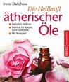 Die Heilkraft ätherischer Öle: Natürlich heilend - eine Wohltat für Körper, Geist und Seele