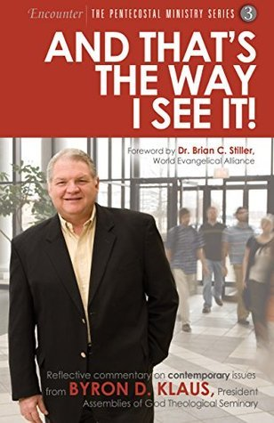 And That's the Way I See It!: Reflective commentary on contemporary issues from Byron D. Klaus, President, Assemblies of God Theological Seminary (Encounter: The Pentecostal Ministry Series Book 3)