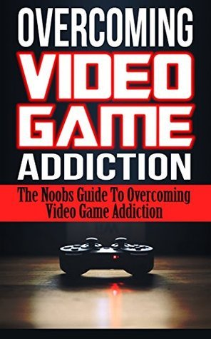 Overcoming Video Game Addiction: The Noobs Guide To Overcoming Video Game Addiction