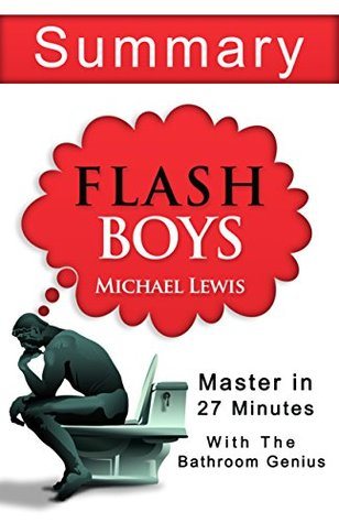 Flash Boys: A wall Street Revolt: by Michael Lewis - A 27 Minute Summary with the bathroom Genius