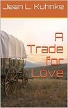 A Trade for Love by Jean L. Kuhnke
