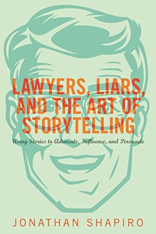 Lawyers, Liars, and the Art of Storytelling: Using Stories to Advocate, Influence, and Persuade