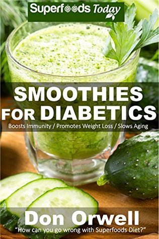 Smoothies for Diabetics: 70 Recipes of Blender Recipes: Diabetic & Sugar-Free Cooking, Heart Healthy Cooking, Detox Cleanse Diet, Smoothies for Weight ... weight loss-detox smoothie recipes Book 23)