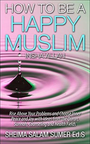 How To Be A Happy Muslim Insha' Allah: Rise Above Your Problems and Choose Inner Peace and Joy with Ideas from the Quran, Sunnah, Counseling and Health Fields - And Free Download Mobile