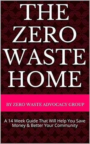 The Zero Waste Home: A 14 Week Guide That Will Help You Save Money & Better Your Community