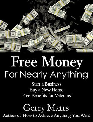 Free Money For Nearly Anything: Start a Business, Buy a New Home, Free Benefits for Veterans