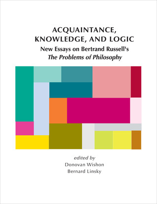 """Acquaintance, Knowledge, and Logic: New Essays on Bertrand Russell's """"The Problems of Philosophy"""""""