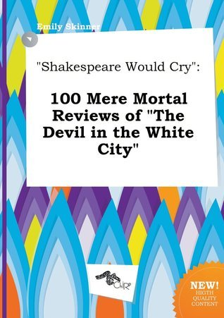 Shakespeare Would Cry: 100 Mere Mortal Reviews of the Devil in the White City
