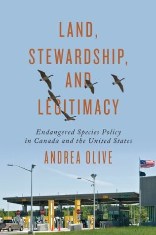 Land, Stewardship, and Legitimacy: Endangered Species Policy in Canada and the United States (Studies in Comparative Political Economy and Public Policy)