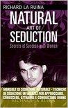 Manuale di Seduzione Naturale - Tecniche di Seduzione Infallibili per Approcciare, Conoscere, Attrarre e Conquistare Donne: Natural Game: il sistema per ... un natural con le donne