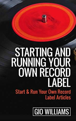 Starting and Running Your Own Record Label: (Start & Run Your Own Record Label Articles) (Learn how to start a Record label Articles Book 1)