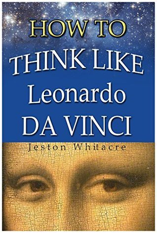 How To Think Like Leonardo Da Vinci: How to become a Creative Artistic Genius!