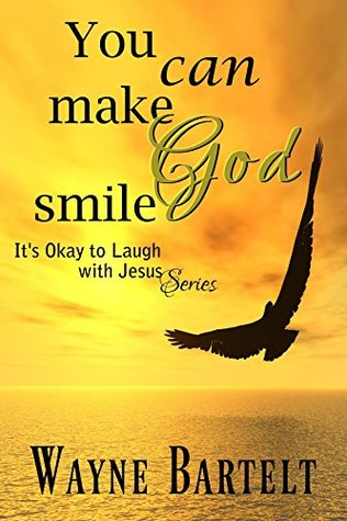 You Can Make God Smile: Striving for a Life to Thrill the Heart of God (It's Okay to Laugh with Jesus Book 1)