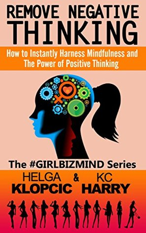 Remove Negative Thinking: How to Instantly Harness Mindfulness and The Power of Positive Thinking (The #GirlBizMind Series Book 1)