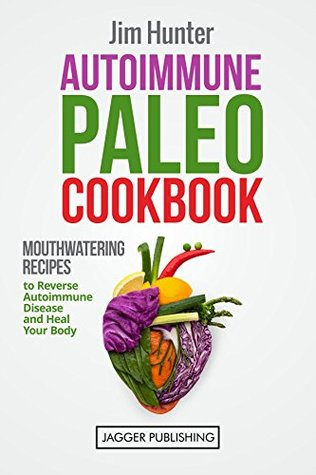 Autoimmune Paleo Cookbook: Mouthwatering Recipes to Reverse Autoimmune Disease and Heal your Body (Paleo Cookbook, Autoimmune Solution, Autoimmune Protocol, ... Weight Loss, Autoimmune Paleo Cookbook)