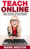 Teach Online: Learn To Teach Online Using Your Skills And Earn An Extra Income (Online Business Collection Book 5)