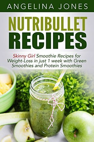Nutribullet Recipes - Skinny Girl Smoothie Recipes for Weight-Loss in just 1 week with Green Smoothies and Protein Smoothies