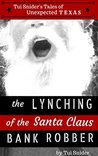 The Lynching of the Santa Claus Bank Robber (Tui Snider's Unexpected Texas Tales Book 1)